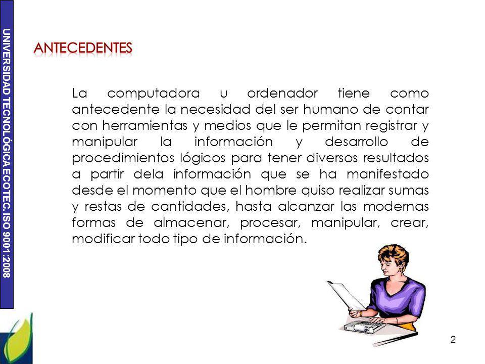 UNIVERSIDAD TECNOLÓGICA ECOTEC. ISO 9001:2008 2 La computadora u ordenador tiene como antecedente la necesidad del ser humano de contar con herramient