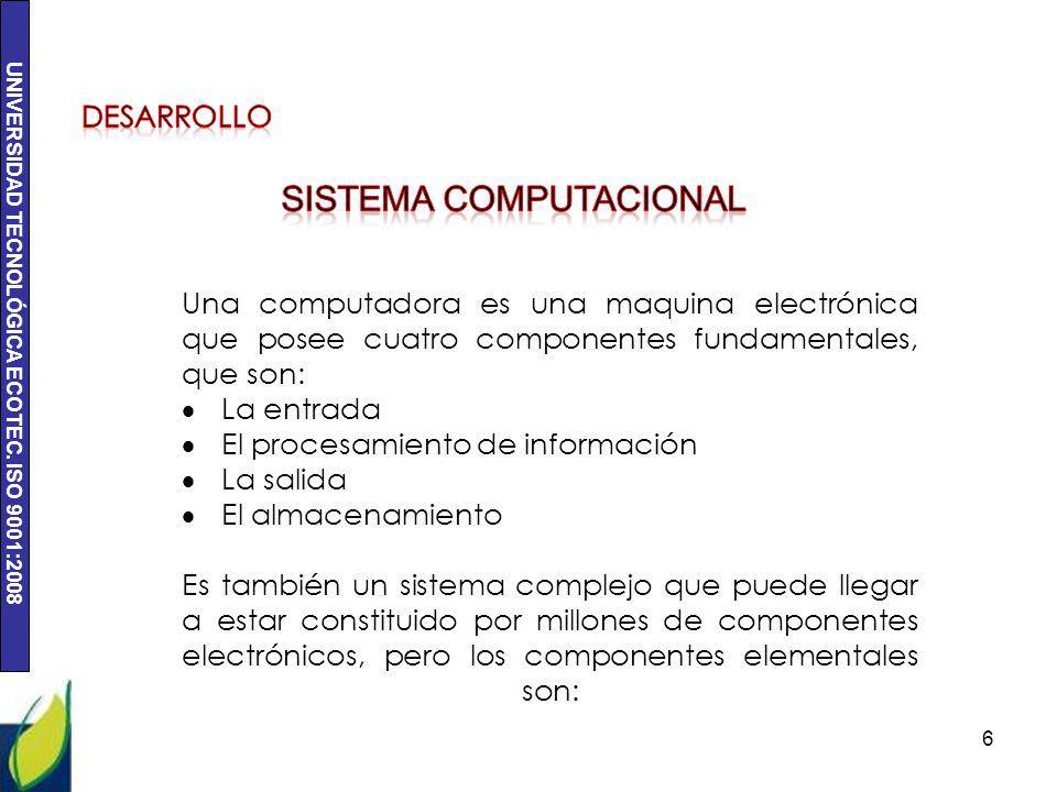 UNIVERSIDAD TECNOLÓGICA ECOTEC. ISO 9001:2008 6 Una computadora es una maquina electrónica que posee cuatro componentes fundamentales, que son: La ent