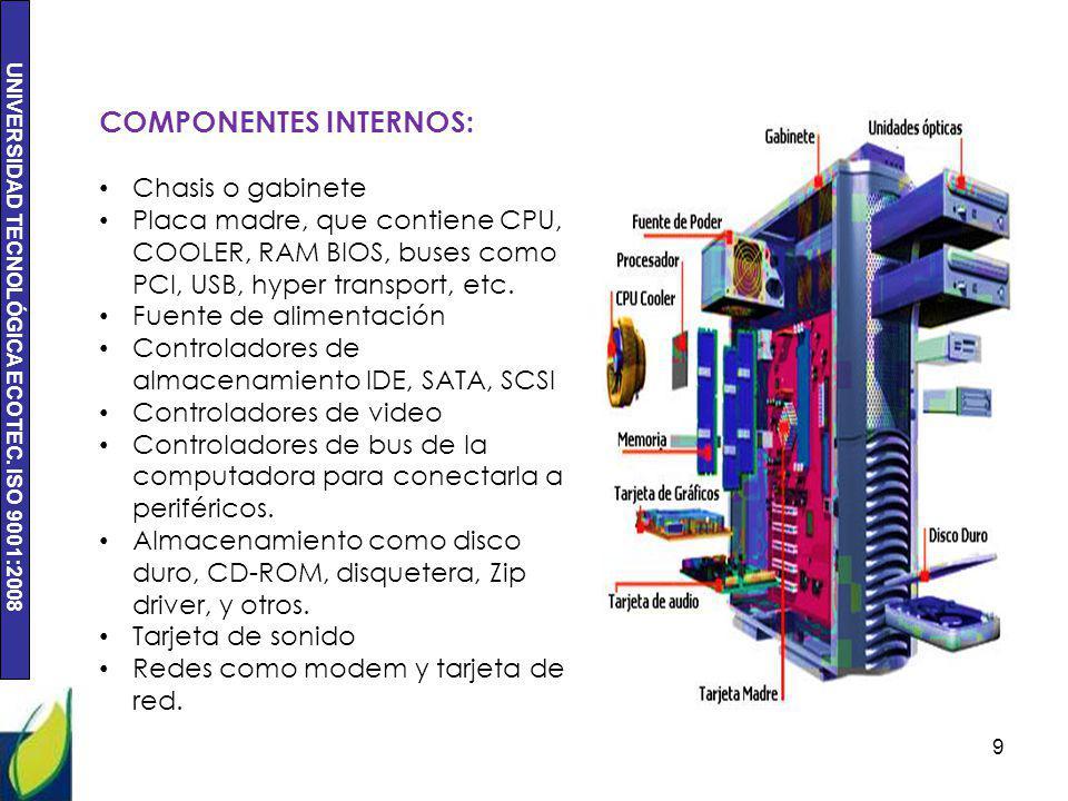 UNIVERSIDAD TECNOLÓGICA ECOTEC. ISO 9001:2008 9 COMPONENTES INTERNOS: Chasis o gabinete Placa madre, que contiene CPU, COOLER, RAM BIOS, buses como PC