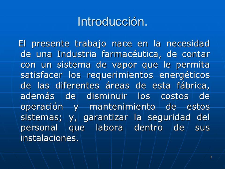3 El presente trabajo nace en la necesidad de una Industria farmacéutica, de contar con un sistema de vapor que le permita satisfacer los requerimient