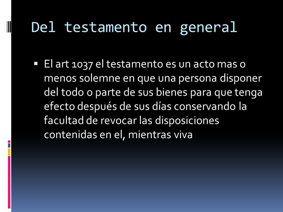 Del testamento en general El art 1037 el testamento es un acto mas o menos solemne en que una persona disponer del todo o parte de sus bienes para que