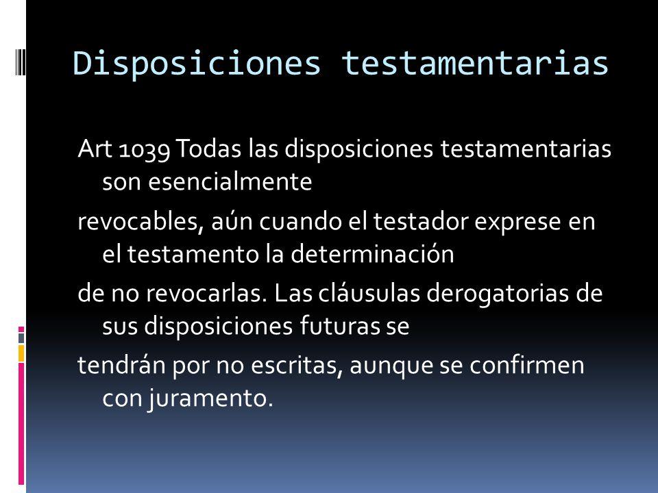 Disposiciones testamentarias Art 1039 Todas las disposiciones testamentarias son esencialmente revocables, aún cuando el testador exprese en el testam