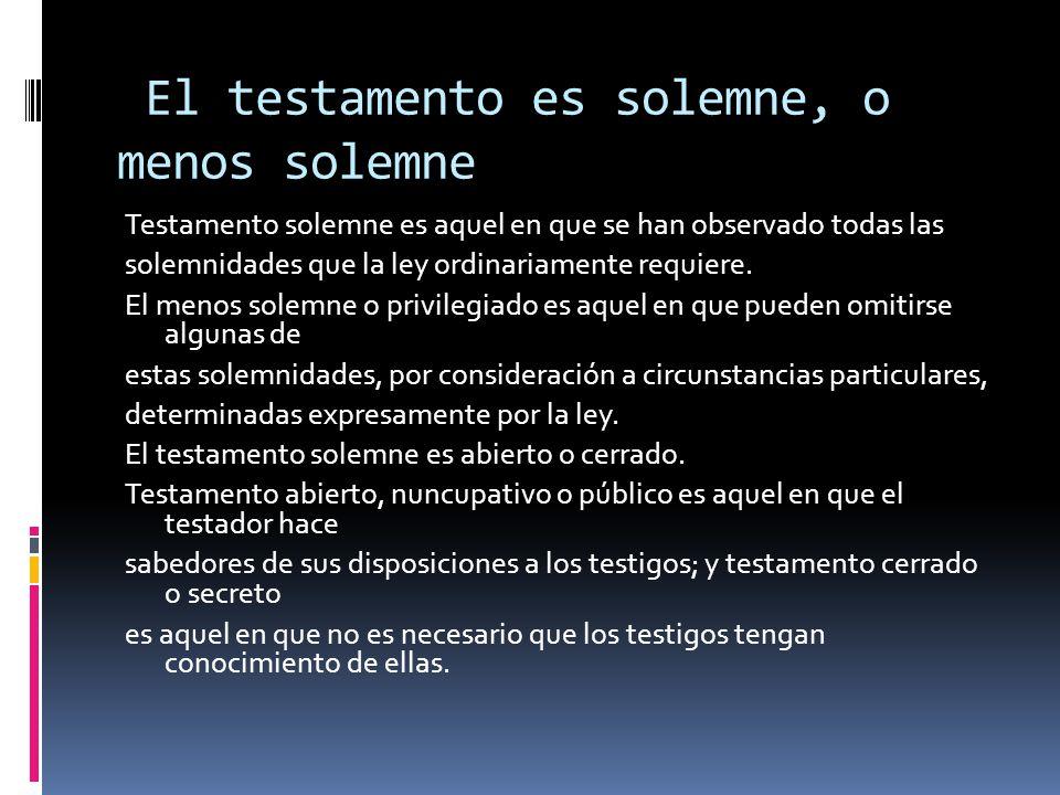 El testamento es solemne, o menos solemne Testamento solemne es aquel en que se han observado todas las solemnidades que la ley ordinariamente requier