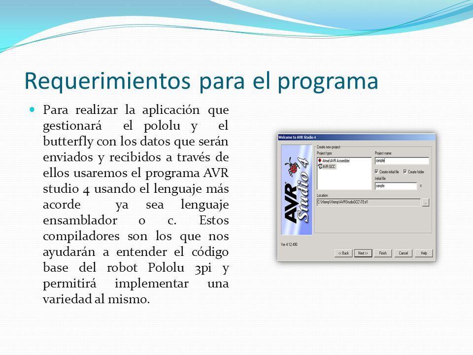 Requerimientos para el programa Para realizar la aplicación que gestionará el pololu y el butterfly con los datos que serán enviados y recibidos a través de ellos usaremos el programa AVR studio 4 usando el lenguaje más acorde ya sea lenguaje ensamblador o c.