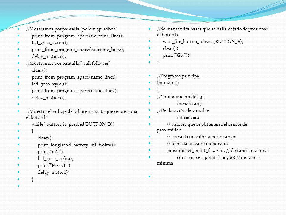 //Mostramos por pantalla pololu 3pi robot print_from_program_space(welcome_line1); lcd_goto_xy(0,1); print_from_program_space(welcome_line2); delay_ms(1000); //Mostramos por pantalla wall follower clear(); print_from_program_space(name_line1); lcd_goto_xy(0,1); print_from_program_space(name_line2); delay_ms(1000); //Muestra el voltaje de la bateria hasta que se presiona el boton b while(!button_is_pressed(BUTTON_B)) { clear(); print_long(read_battery_millivolts()); print( mV ); lcd_goto_xy(0,1); print( Press B ); delay_ms(100); } //Se mantendra hasta que se halla dejado de presionar el boton b wait_for_button_release(BUTTON_B); clear(); print( Go! ); } //Programa principal int main () { //Configuracion del 3pi inicializar(); //Declaración de variable int i=0, j=0; // valores que se obtienen del sensor de proximidad // cerca da un valor superior a 350 // lejos da un valor menor a 10 const int set_point_f = 200; // distancia maxima const int set_point_l = 300; // distancia minima