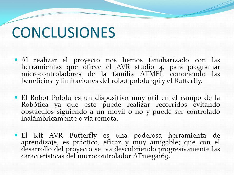 CONCLUSIONES Al realizar el proyecto nos hemos familiarizado con las herramientas que ofrece el AVR studio 4, para programar microcontroladores de la familia ATMEL conociendo las beneficios y limitaciones del robot pololu 3pi y el Butterfly.