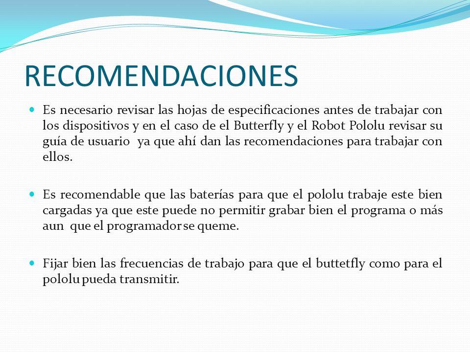 RECOMENDACIONES Es necesario revisar las hojas de especificaciones antes de trabajar con los dispositivos y en el caso de el Butterfly y el Robot Pololu revisar su guía de usuario ya que ahí dan las recomendaciones para trabajar con ellos.