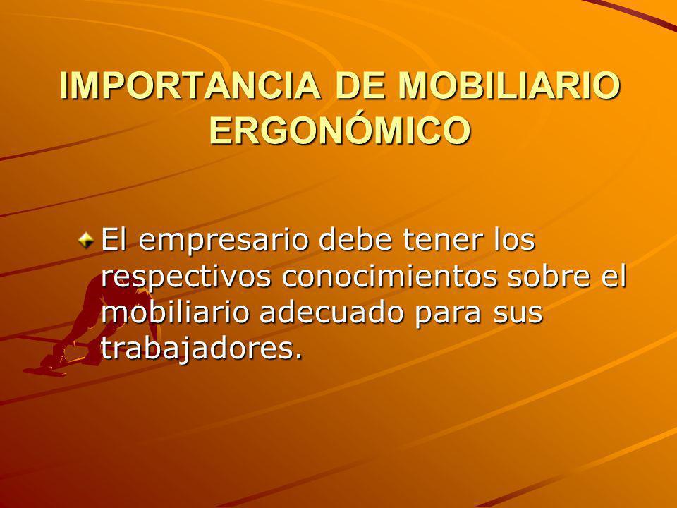 IMPORTANCIA DE MOBILIARIO ERGONÓMICO El empresario debe tener los respectivos conocimientos sobre el mobiliario adecuado para sus trabajadores.