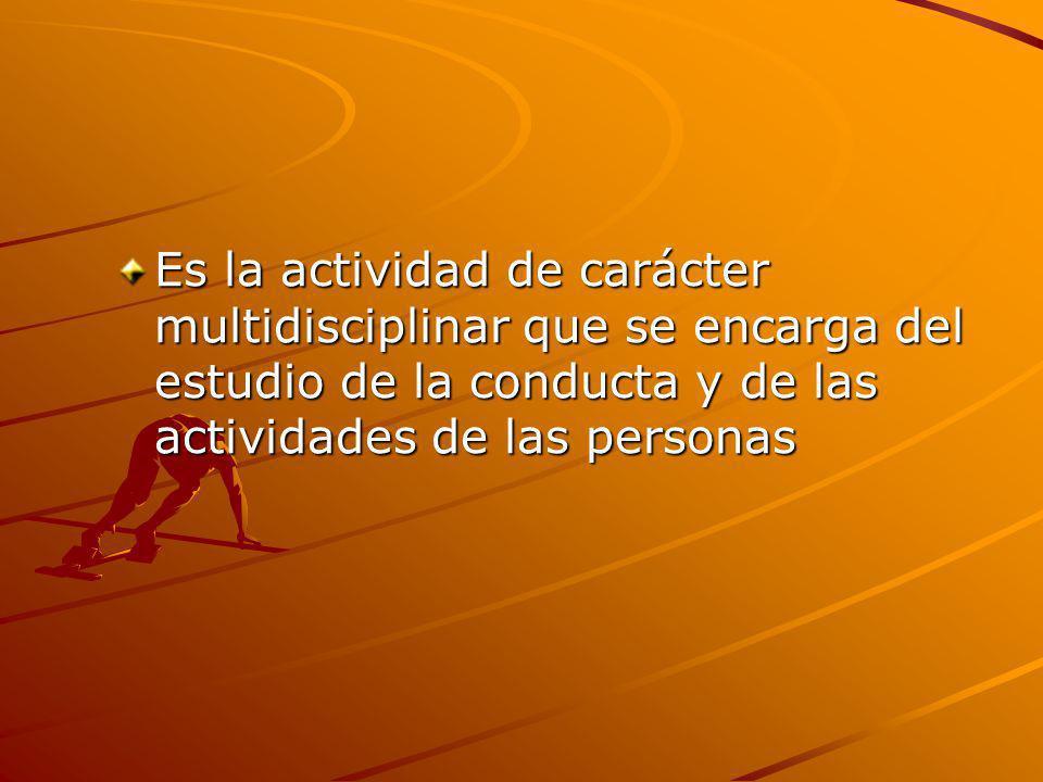 Es la actividad de carácter multidisciplinar que se encarga del estudio de la conducta y de las actividades de las personas