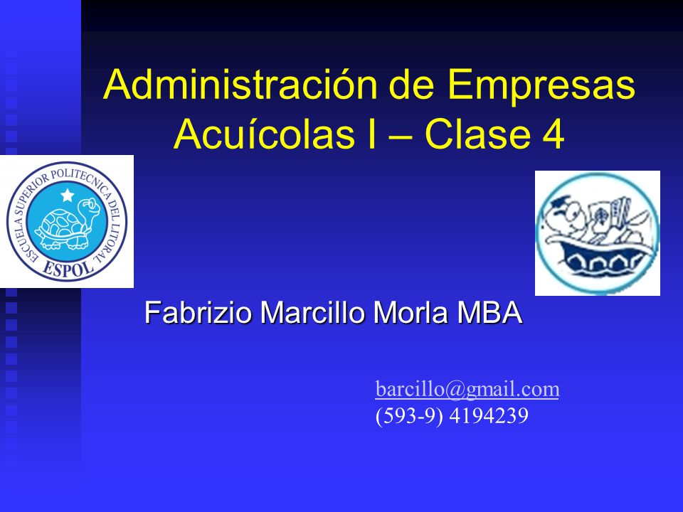 Administración de Empresas Acuícolas I – Clase 4 Fabrizio Marcillo Morla MBA barcillo@gmail.com (593-9) 4194239