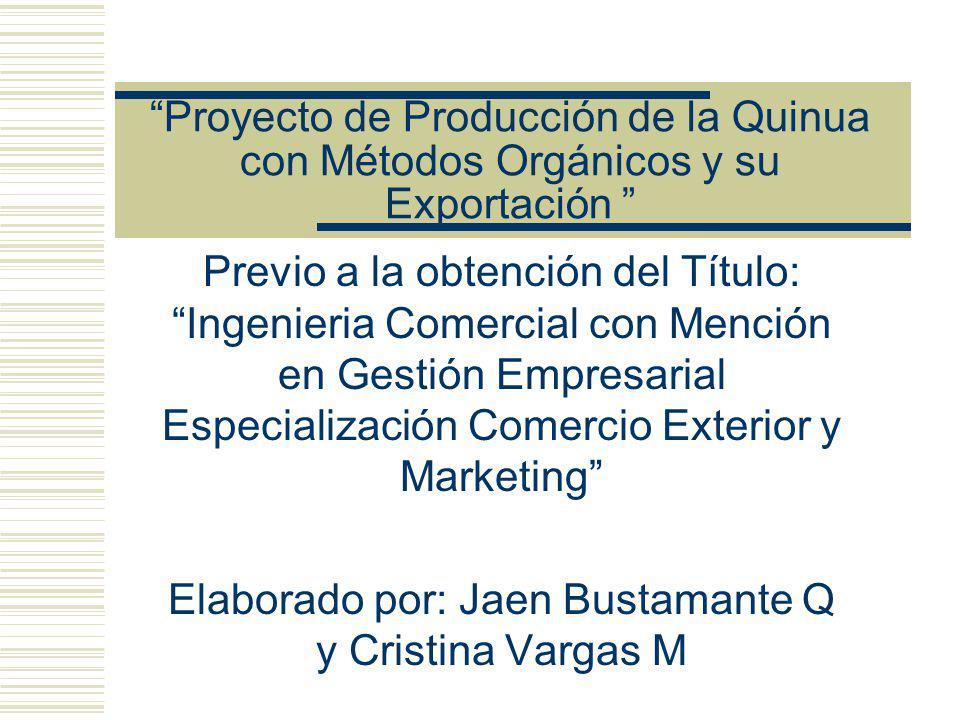 Proyecto de Producción de la Quinua con Métodos Orgánicos y su Exportación Previo a la obtención del Título: Ingenieria Comercial con Mención en Gestión Empresarial Especialización Comercio Exterior y Marketing Elaborado por: Jaen Bustamante Q y Cristina Vargas M