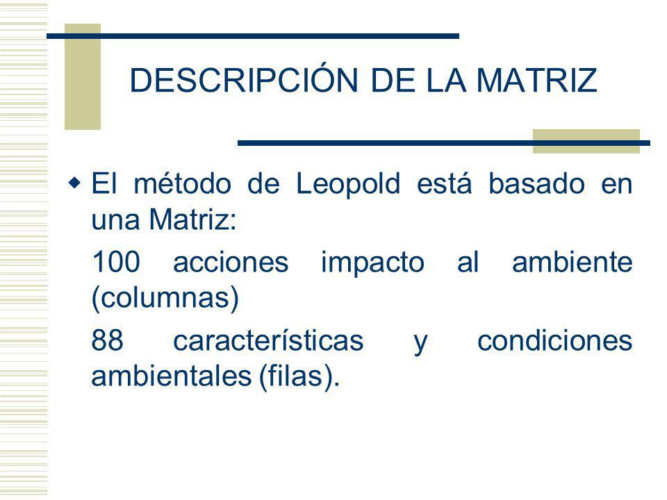 DESCRIPCIÓN DE LA MATRIZ El método de Leopold está basado en una Matriz: 100 acciones impacto al ambiente (columnas) 88 características y condiciones ambientales (filas).