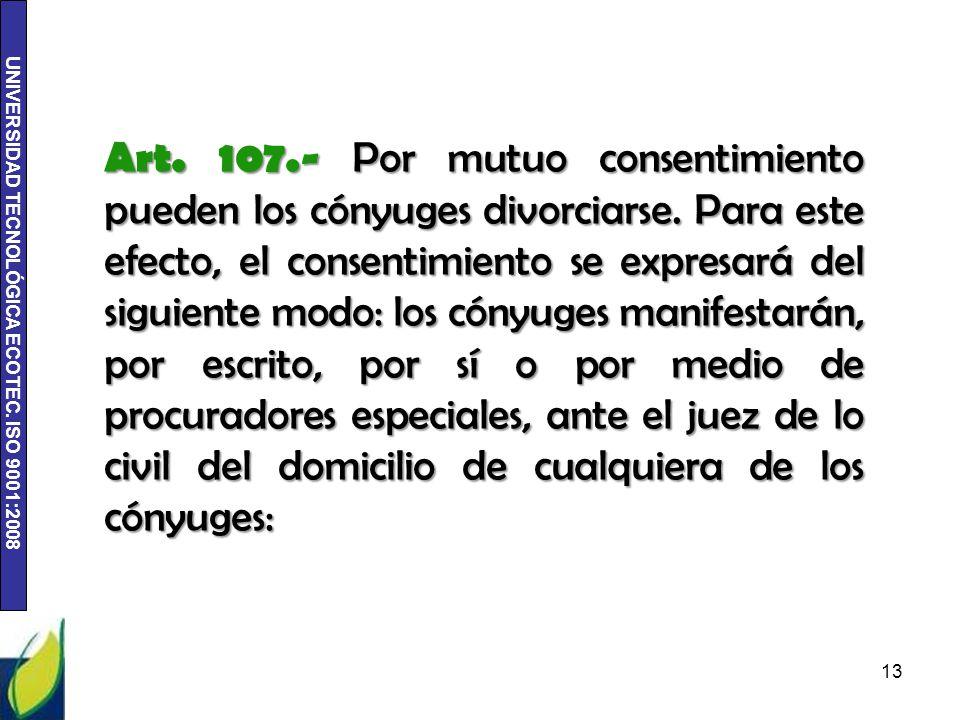 UNIVERSIDAD TECNOLÓGICA ECOTEC. ISO 9001:2008 Art. 107.- Por mutuo consentimiento pueden los cónyuges divorciarse. Para este efecto, el consentimiento
