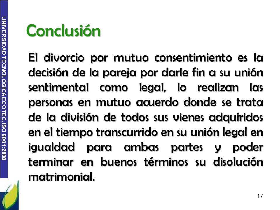 UNIVERSIDAD TECNOLÓGICA ECOTEC. ISO 9001:2008 Conclusión El divorcio por mutuo consentimiento es la decisión de la pareja por darle fin a su unión sen