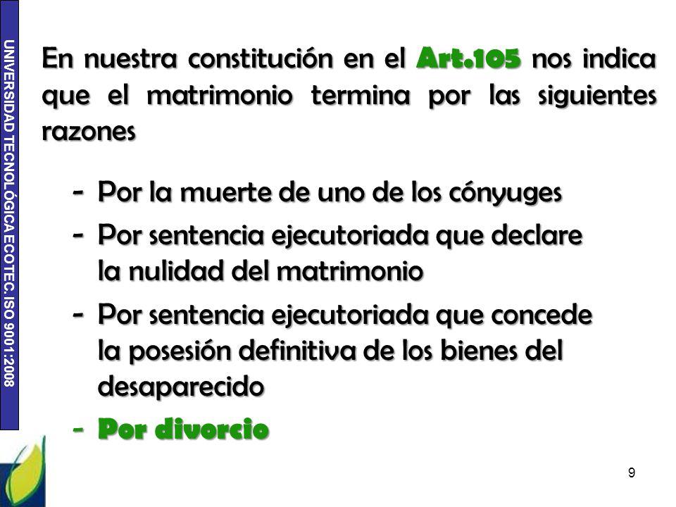 UNIVERSIDAD TECNOLÓGICA ECOTEC. ISO 9001:2008 En nuestra constitución en el Art.105 nos indica que el matrimonio termina por las siguientes razones 9