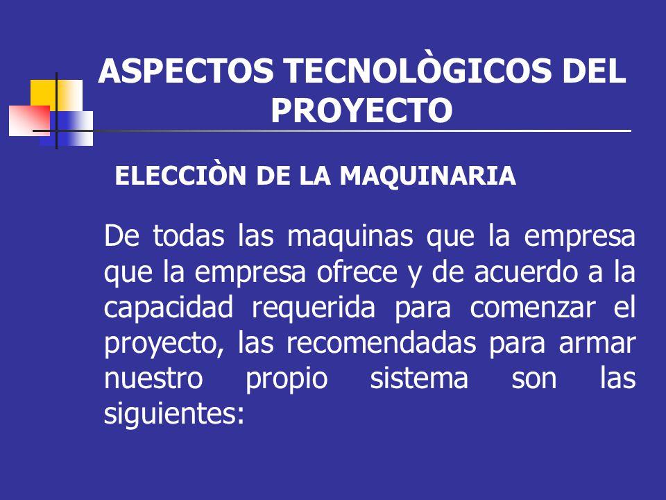 ASPECTOS TECNOLÒGICOS DEL PROYECTO De todas las maquinas que la empresa que la empresa ofrece y de acuerdo a la capacidad requerida para comenzar el p
