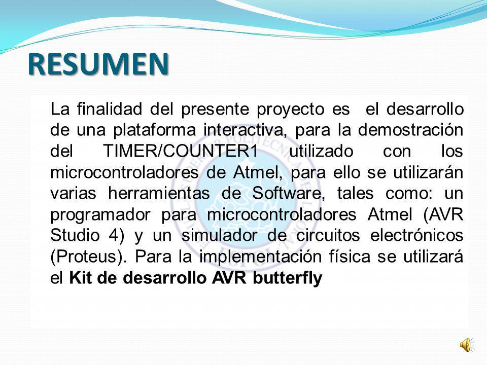 RESUMEN La finalidad del presente proyecto es el desarrollo de una plataforma interactiva, para la demostración del TIMER/COUNTER1 utilizado con los microcontroladores de Atmel, para ello se utilizarán varias herramientas de Software, tales como: un programador para microcontroladores Atmel (AVR Studio 4) y un simulador de circuitos electrónicos (Proteus).