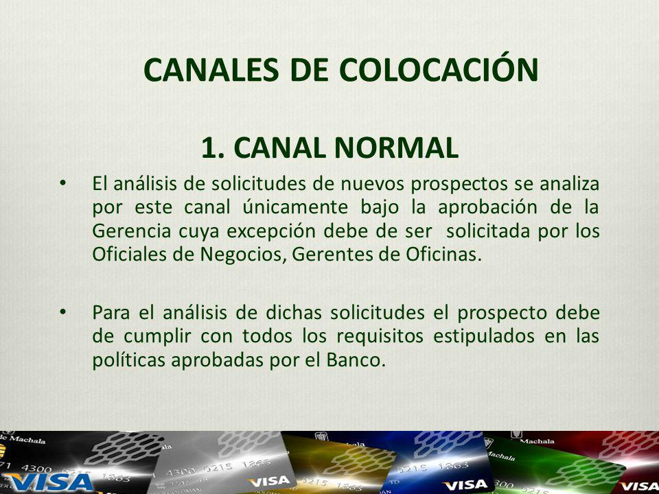 CANALES DE COLOCACIÓN 1. CANAL NORMAL El análisis de solicitudes de nuevos prospectos se analiza por este canal únicamente bajo la aprobación de la Ge