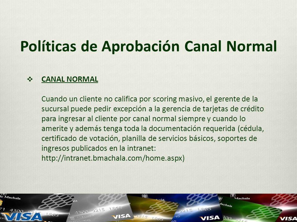 Políticas de Aprobación Canal Normal CANAL NORMAL Cuando un cliente no califica por scoring masivo, el gerente de la sucursal puede pedir excepción a