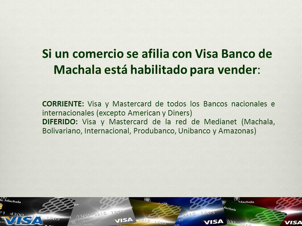 Si un comercio se afilia con Visa Banco de Machala está habilitado para vender: CORRIENTE: Visa y Mastercard de todos los Bancos nacionales e internacionales (excepto American y Diners) DIFERIDO: Visa y Mastercard de la red de Medianet (Machala, Bolivariano, Internacional, Produbanco, Unibanco y Amazonas)