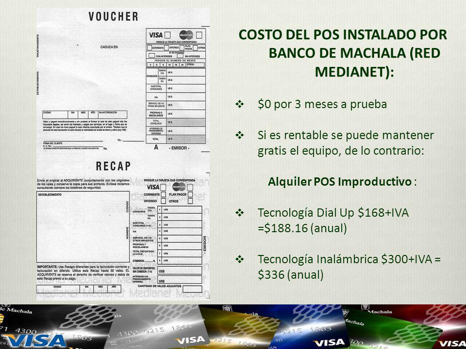 COSTO DEL POS INSTALADO POR BANCO DE MACHALA (RED MEDIANET): $0 por 3 meses a prueba Si es rentable se puede mantener gratis el equipo, de lo contrario: Alquiler POS Improductivo : Tecnología Dial Up $168+IVA =$188.16 (anual) Tecnología Inalámbrica $300+IVA = $336 (anual)