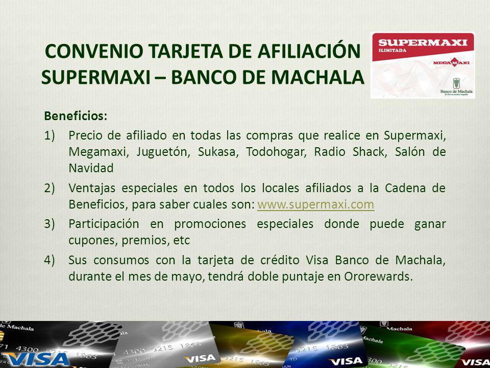 CONVENIO TARJETA DE AFILIACIÓN SUPERMAXI – BANCO DE MACHALA Beneficios: 1)Precio de afiliado en todas las compras que realice en Supermaxi, Megamaxi, Juguetón, Sukasa, Todohogar, Radio Shack, Salón de Navidad 2)Ventajas especiales en todos los locales afiliados a la Cadena de Beneficios, para saber cuales son: www.supermaxi.comwww.supermaxi.com 3)Participación en promociones especiales donde puede ganar cupones, premios, etc 4)Sus consumos con la tarjeta de crédito Visa Banco de Machala, durante el mes de mayo, tendrá doble puntaje en Ororewards.
