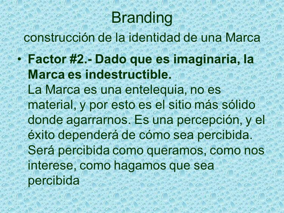 Branding construcción de la identidad de una Marca Factor #2.- Dado que es imaginaria, la Marca es indestructible. La Marca es una entelequia, no es m