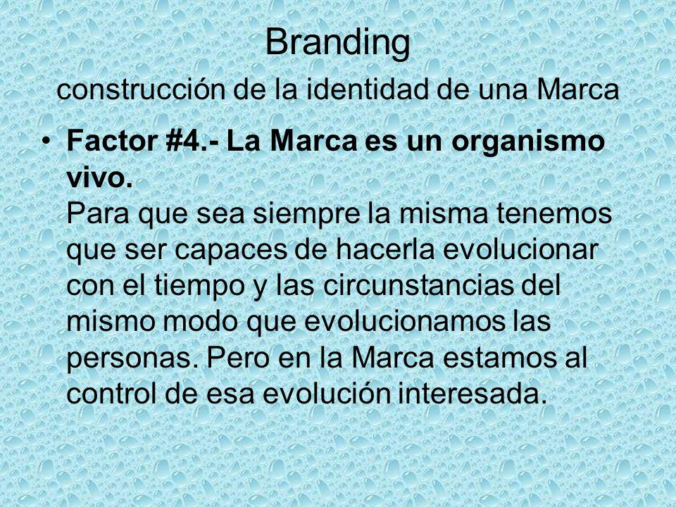 Branding construcción de la identidad de una Marca Factor #4.- La Marca es un organismo vivo. Para que sea siempre la misma tenemos que ser capaces de