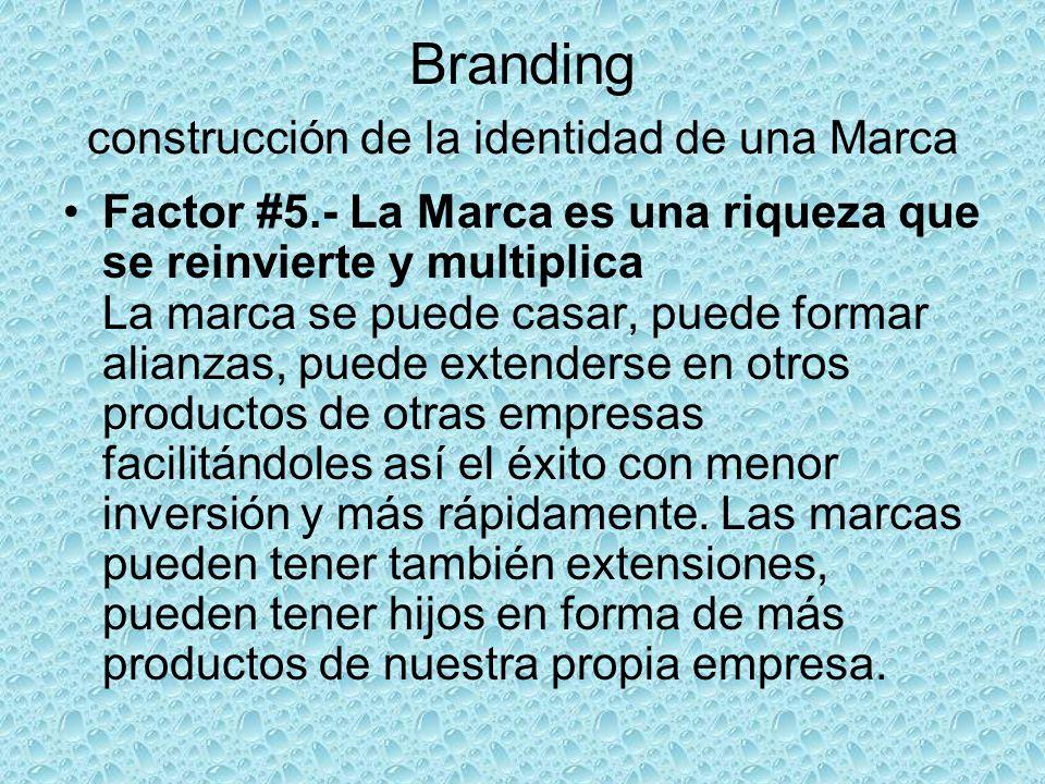 Branding construcción de la identidad de una Marca Factor #5.- La Marca es una riqueza que se reinvierte y multiplica La marca se puede casar, puede f