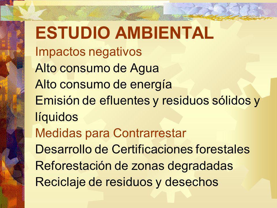 ESTUDIO AMBIENTAL Impactos negativos Alto consumo de Agua Alto consumo de energía Emisión de efluentes y residuos sólidos y líquidos Medidas para Contrarrestar Desarrollo de Certificaciones forestales Reforestación de zonas degradadas Reciclaje de residuos y desechos