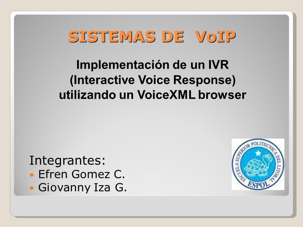 SISTEMAS DE VoIP Implementación de un IVR (Interactive Voice Response) utilizando un VoiceXML browser Integrantes: Efren Gomez C. Giovanny Iza G.