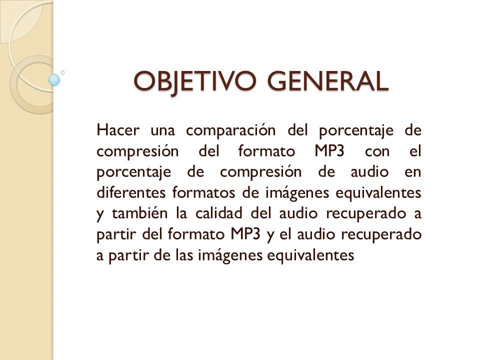OBJETIVO GENERAL OBJETIVO GENERAL Hacer una comparación del porcentaje de compresión del formato MP3 con el porcentaje de compresión de audio en difer