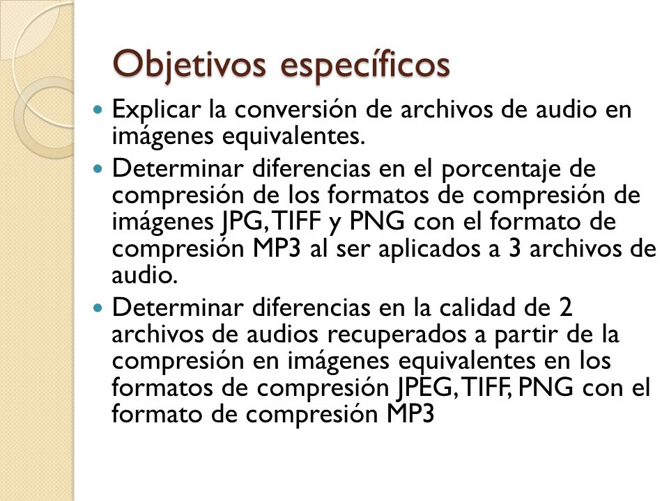 Objetivos específicos Explicar la conversión de archivos de audio en imágenes equivalentes. Determinar diferencias en el porcentaje de compresión de l