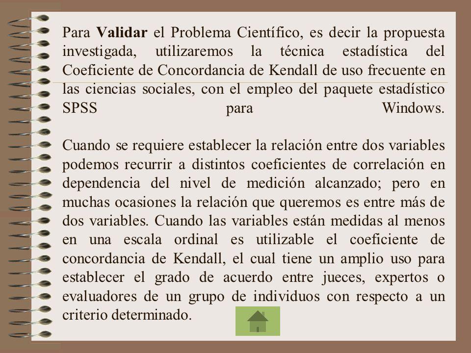 Para Validar el Problema Científico, es decir la propuesta investigada, utilizaremos la técnica estadística del Coeficiente de Concordancia de Kendall de uso frecuente en las ciencias sociales, con el empleo del paquete estadístico SPSS para Windows.