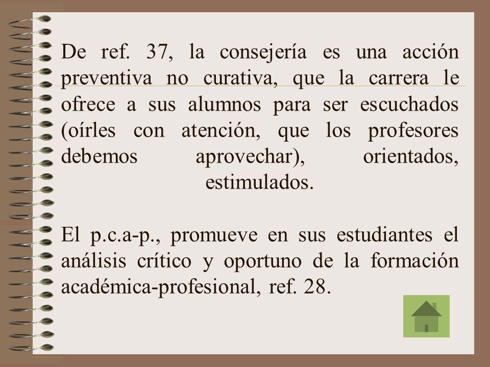 La consejería es una actividad de asesoría permanente que exige continuidad en el seguimiento a los estudiantes; debe atender articuladamente aspectos académicos, sociales y personales en todas sus dimensiones: cognoscitiva, afectiva y ético-valorativa; Las acciones del p.c.a-p.