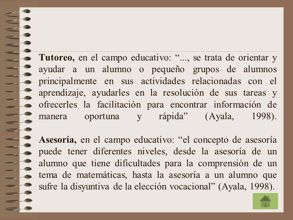 Tutoreo, en el campo educativo:..., se trata de orientar y ayudar a un alumno o pequeño grupos de alumnos principalmente en sus actividades relacionadas con el aprendizaje, ayudarles en la resolución de sus tareas y ofrecerles la facilitación para encontrar información de manera oportuna y rápida (Ayala, 1998).
