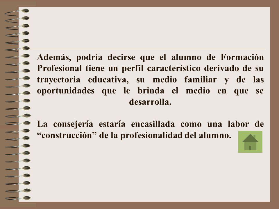Además, podría decirse que el alumno de Formación Profesional tiene un perfil característico derivado de su trayectoria educativa, su medio familiar y de las oportunidades que le brinda el medio en que se desarrolla.