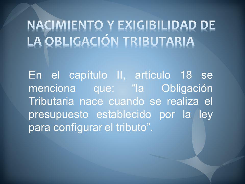 En el capítulo II, artículo 18 se menciona que: la Obligación Tributaria nace cuando se realiza el presupuesto establecido por la ley para configurar el tributo.