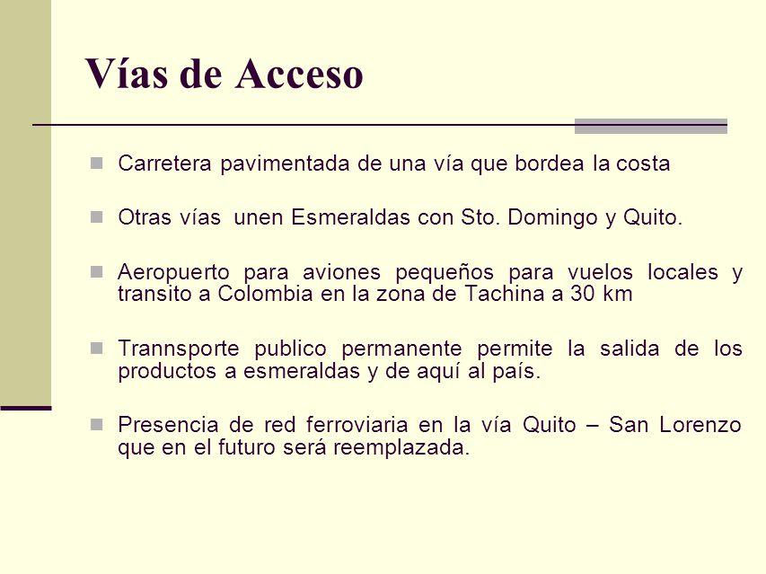 Vías de Acceso Carretera pavimentada de una vía que bordea la costa Otras vías unen Esmeraldas con Sto. Domingo y Quito. Aeropuerto para aviones peque