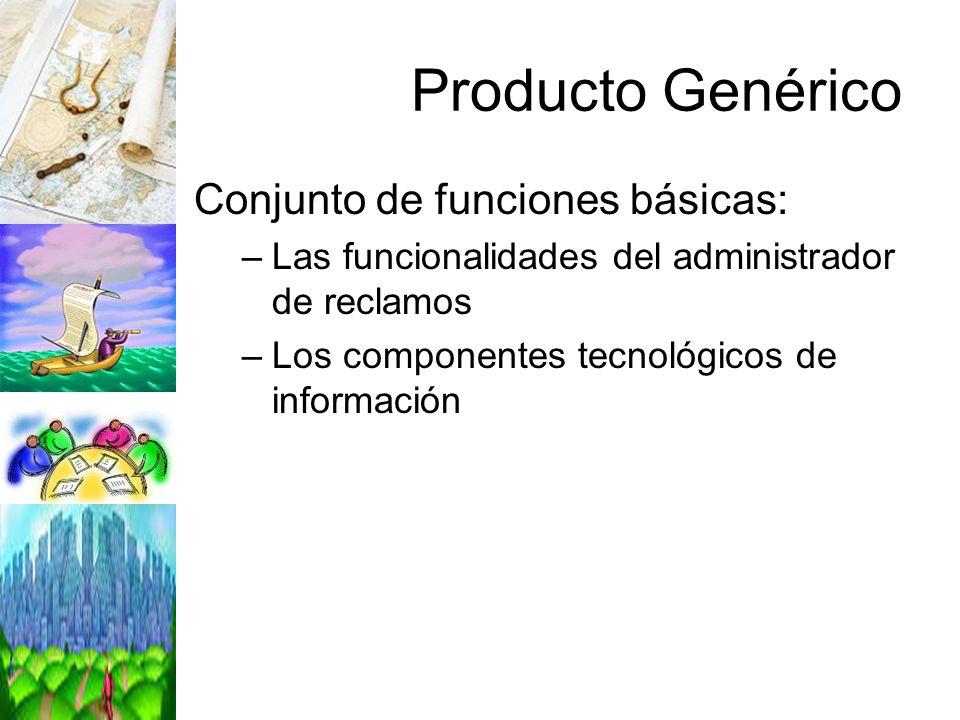 Producto Genérico Conjunto de funciones básicas: –Las funcionalidades del administrador de reclamos –Los componentes tecnológicos de información