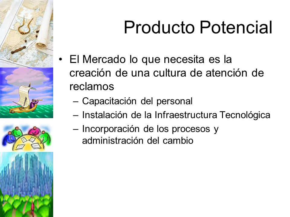 Producto Potencial El Mercado lo que necesita es la creación de una cultura de atención de reclamos –Capacitación del personal –Instalación de la Infr