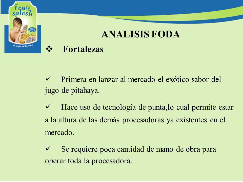 ANALISIS FODA Fortalezas Primera en lanzar al mercado el exótico sabor del jugo de pitahaya. Hace uso de tecnología de punta,lo cual permite estar a l