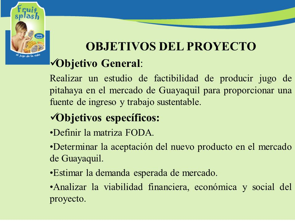 OBJETIVOS DEL PROYECTO Objetivo General: Realizar un estudio de factibilidad de producir jugo de pitahaya en el mercado de Guayaquil para proporcionar una fuente de ingreso y trabajo sustentable.