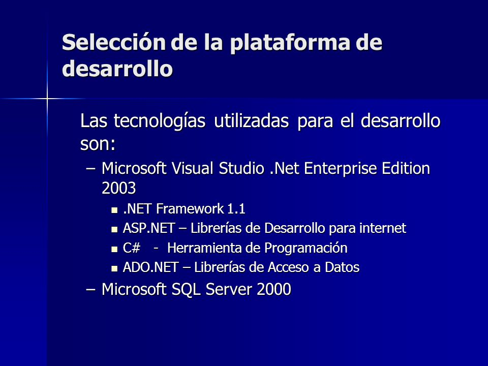 Selección de la plataforma de desarrollo Las tecnologías utilizadas para el desarrollo son: –Microsoft Visual Studio.Net Enterprise Edition 2003.NET F