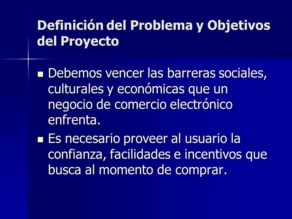 Definición del Problema y Objetivos del Proyecto Debemos vencer las barreras sociales, culturales y económicas que un negocio de comercio electrónico