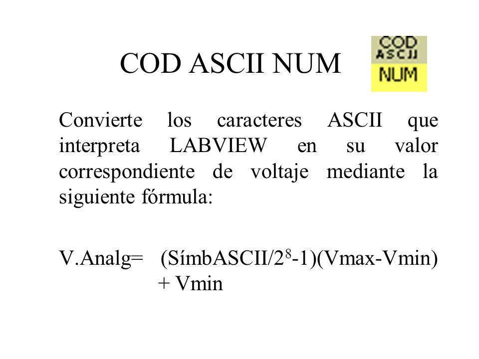 COD ASCII NUM Convierte los caracteres ASCII que interpreta LABVIEW en su valor correspondiente de voltaje mediante la siguiente fórmula: V.Analg= (SímbASCII/2 8 -1)(Vmax-Vmin) + Vmin