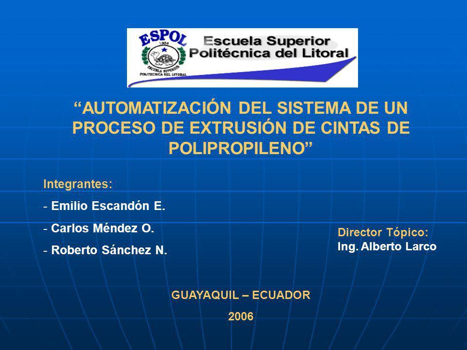 AUTOMATIZACIÓN DEL SISTEMA DE UN PROCESO DE EXTRUSIÓN DE CINTAS DE POLIPROPILENO Integrantes: - Emilio Escandón E.