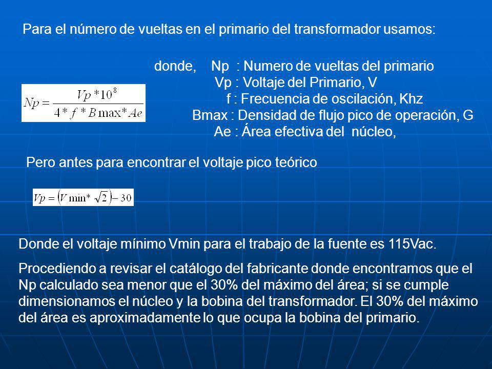 Para el número de vueltas en el primario del transformador usamos: donde, Np : Numero de vueltas del primario Vp : Voltaje del Primario, V f : Frecuencia de oscilación, Khz Bmax : Densidad de flujo pico de operación, G Ae : Área efectiva del núcleo, Pero antes para encontrar el voltaje pico teórico Donde el voltaje mínimo Vmin para el trabajo de la fuente es 115Vac.