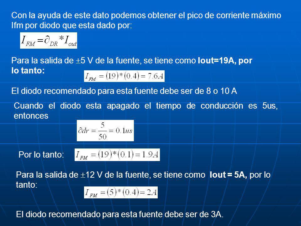 Con la ayuda de este dato podemos obtener el pico de corriente máximo Ifm por diodo que esta dado por: Para la salida de 5 V de la fuente, se tiene como Iout=19A, por lo tanto: El diodo recomendado para esta fuente debe ser de 8 o 10 A Cuando el diodo esta apagado el tiempo de conducción es 5us, entonces Por lo tanto: Para la salida de 12 V de la fuente, se tiene como Iout = 5A, por lo tanto: El diodo recomendado para esta fuente debe ser de 3A.