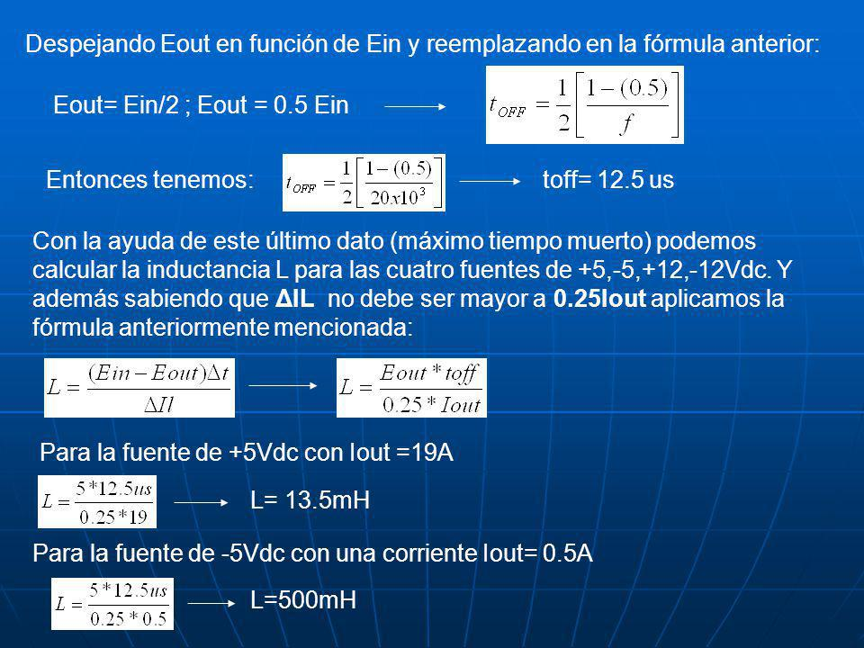 Despejando Eout en función de Ein y reemplazando en la fórmula anterior: Eout= Ein/2 ; Eout = 0.5 Ein Entonces tenemos:toff= 12.5 us Con la ayuda de este último dato (máximo tiempo muerto) podemos calcular la inductancia L para las cuatro fuentes de +5,-5,+12,-12Vdc.
